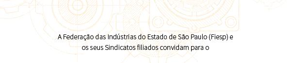 A Federação das Indústrias do Estado de São Paulo (Fiesp) e os seus Sindicatos filiados convidam para o